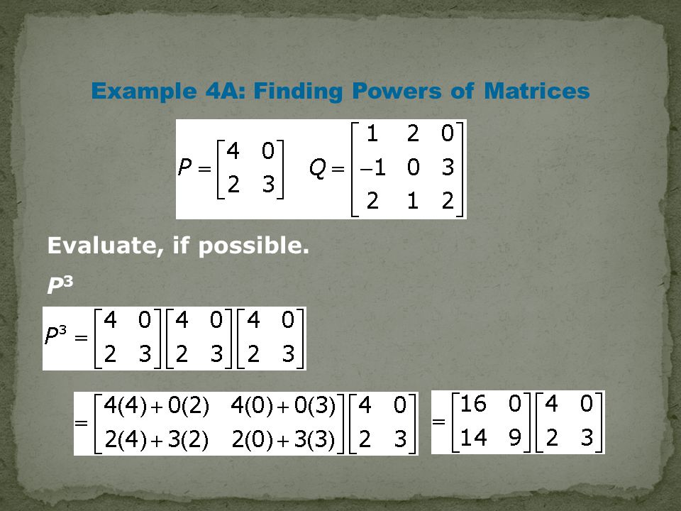 Example 4A: Finding Powers of Matrices Evaluate, if possible. P 3