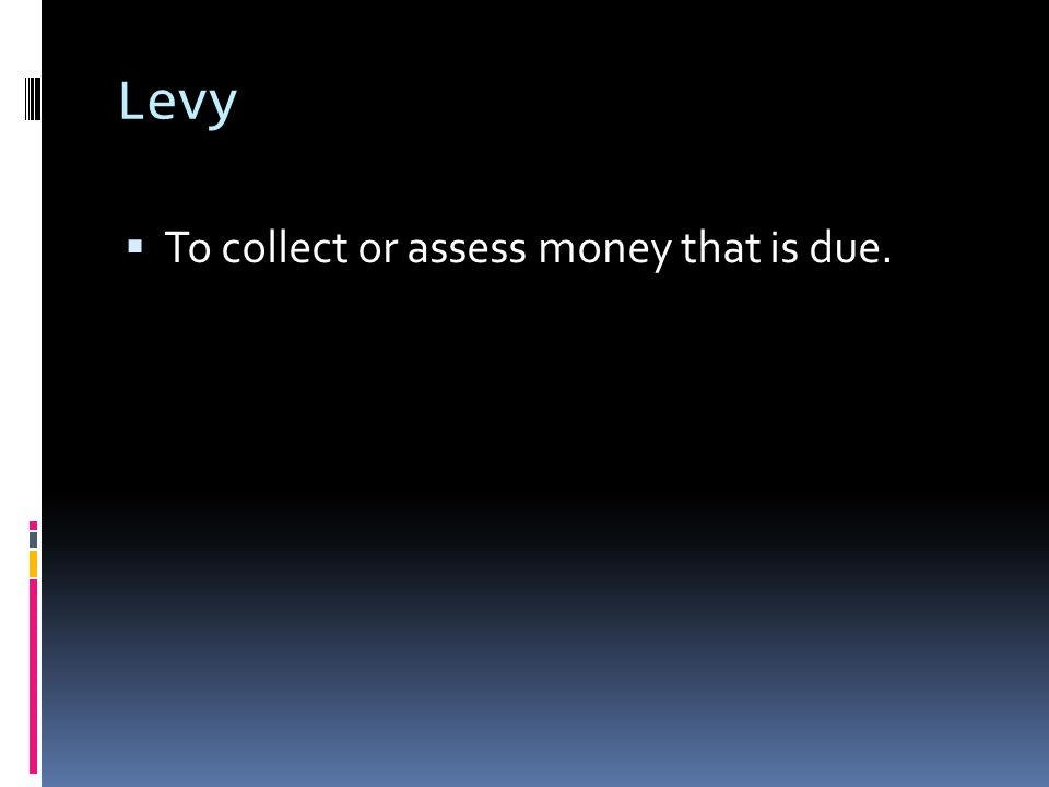 Levy  To collect or assess money that is due.