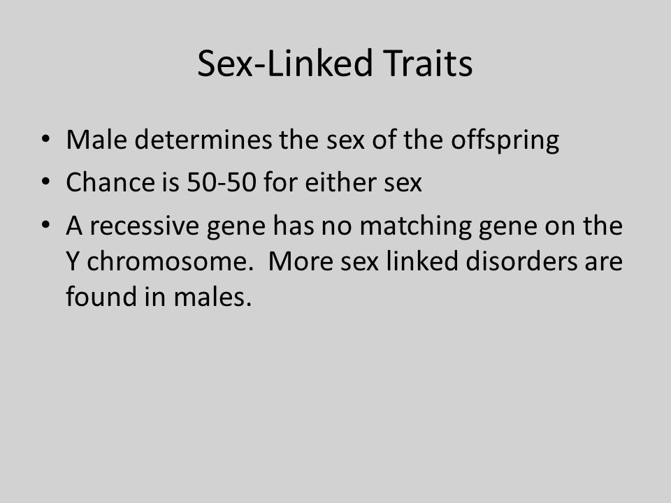 Sex-Linked Traits Male determines the sex of the offspring Chance is 50-50 for either sex A recessive gene has no matching gene on the Y chromosome.