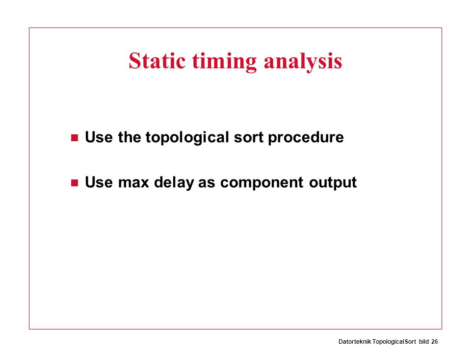 Datorteknik TopologicalSort bild 26 Static timing analysis Use the topological sort procedure Use max delay as component output