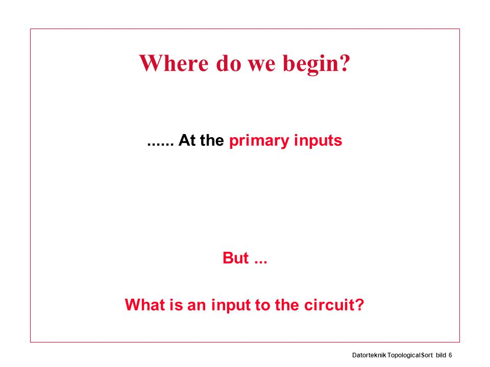 Datorteknik TopologicalSort bild 6 Where do we begin?...... At the primary inputs But... What is an input to the circuit?