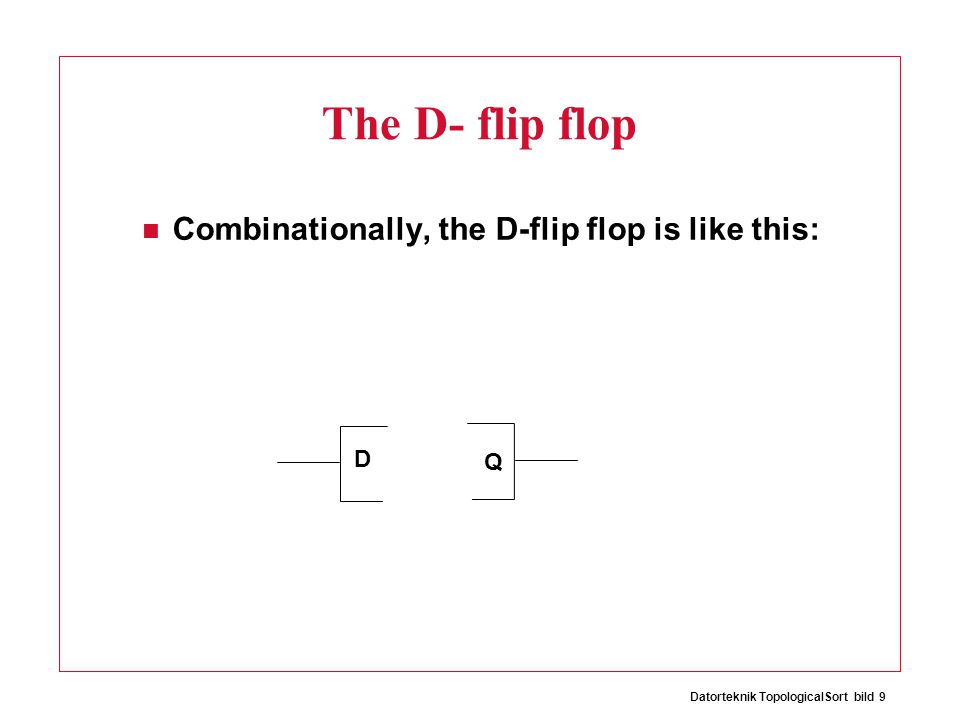 Datorteknik TopologicalSort bild 9 The D- flip flop Combinationally, the D-flip flop is like this: D Q