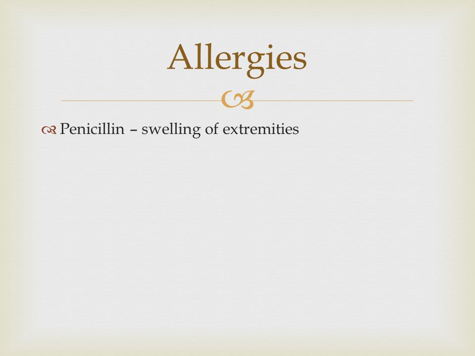   Penicillin – swelling of extremities Allergies