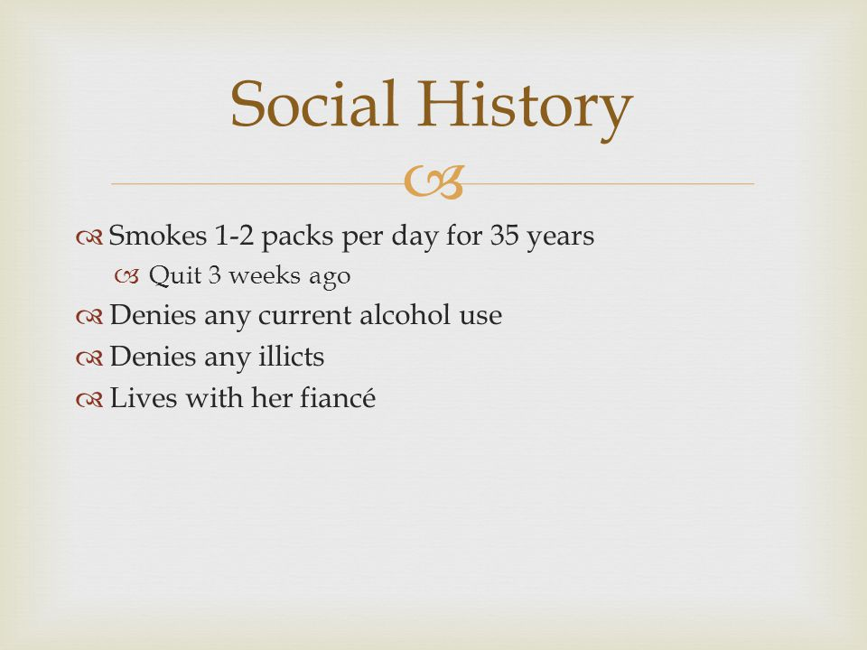   Smokes 1-2 packs per day for 35 years  Quit 3 weeks ago  Denies any current alcohol use  Denies any illicts  Lives with her fiancé Social History