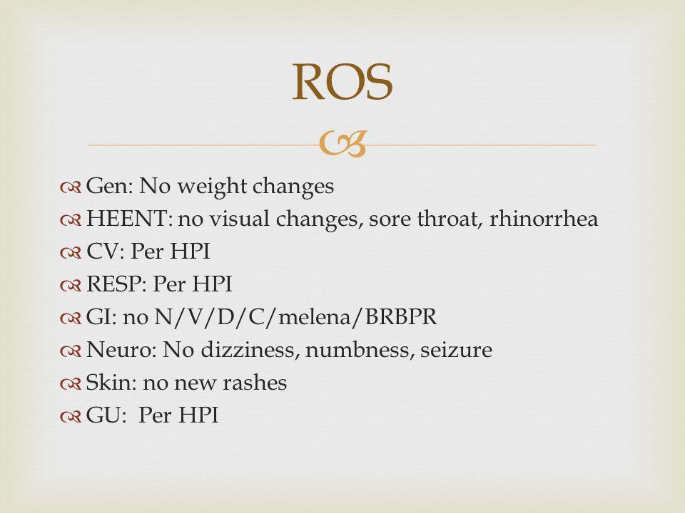   Gen: No weight changes  HEENT: no visual changes, sore throat, rhinorrhea  CV: Per HPI  RESP: Per HPI  GI: no N/V/D/C/melena/BRBPR  Neuro: No dizziness, numbness, seizure  Skin: no new rashes  GU: Per HPI ROS