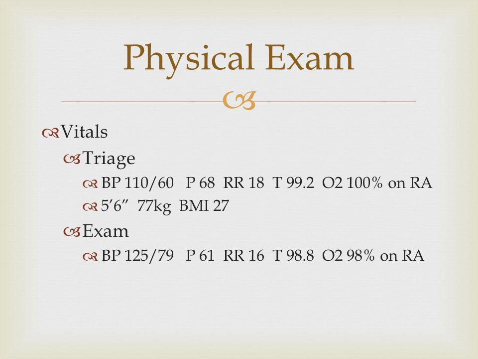   Vitals  Triage  BP 110/60 P 68 RR 18 T 99.2 O2 100% on RA  5'6 77kg BMI 27  Exam  BP 125/79 P 61 RR 16 T 98.8 O2 98% on RA Physical Exam