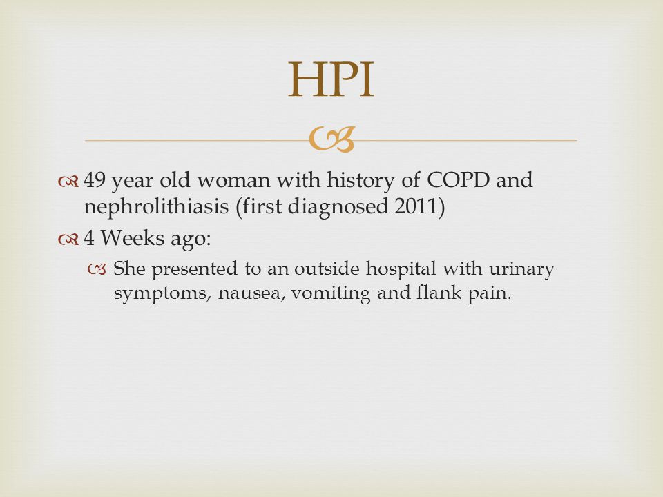   49 year old woman with history of COPD and nephrolithiasis (first diagnosed 2011)  4 Weeks ago:  She presented to an outside hospital with urinary symptoms, nausea, vomiting and flank pain.