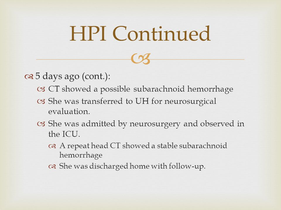   5 days ago (cont.):  CT showed a possible subarachnoid hemorrhage  She was transferred to UH for neurosurgical evaluation.