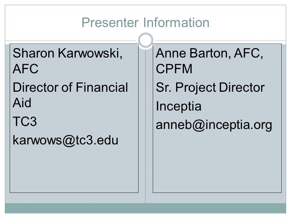 Presenter Information Sharon Karwowski, AFC Director of Financial Aid TC3 karwows@tc3.edu Anne Barton, AFC, CPFM Sr.