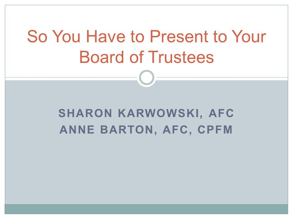 SHARON KARWOWSKI, AFC ANNE BARTON, AFC, CPFM So You Have to Present to Your Board of Trustees