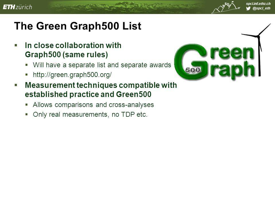 spcl.inf.ethz.ch @spcl_eth The Green Graph500 List  In close collaboration with Graph500 (same rules)  Will have a separate list and separate awards  http://green.graph500.org/  Measurement techniques compatible with established practice and Green500  Allows comparisons and cross-analyses  Only real measurements, no TDP etc.