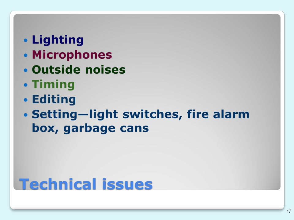 Technical issues Lighting Microphones Outside noises Timing Editing Setting—light switches, fire alarm box, garbage cans 17