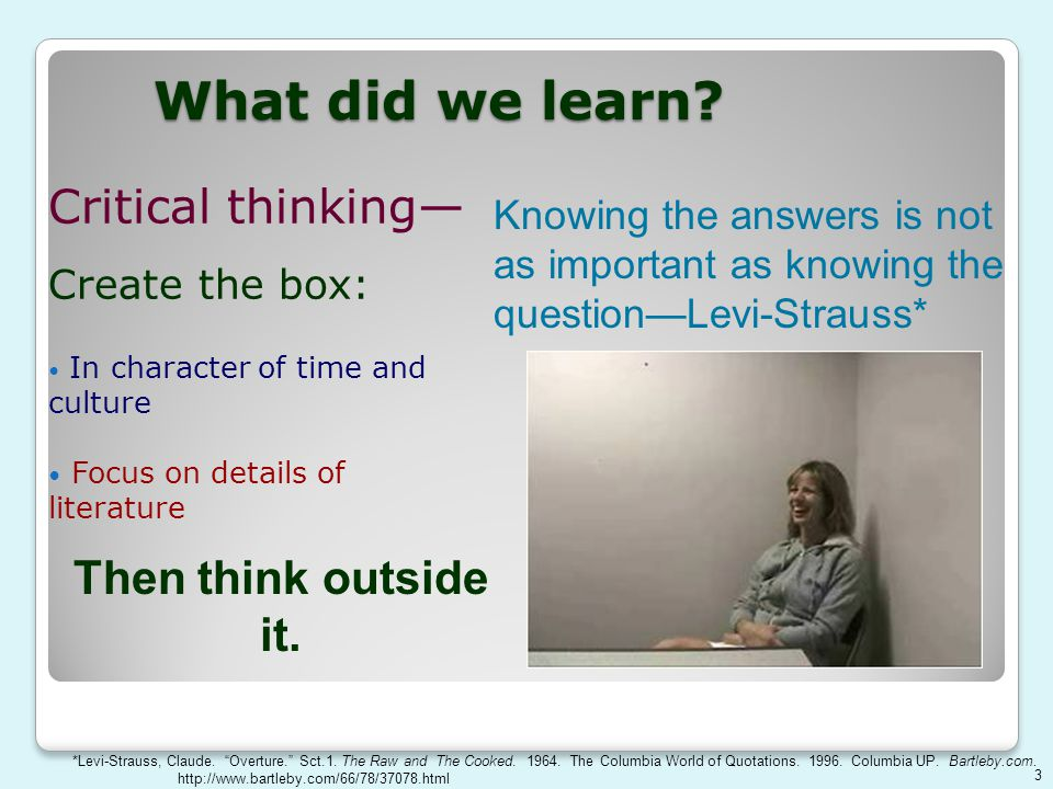 What did we learn? Critical thinking— Create the box: In character of time and culture Focus on details of literature Knowing the answers is not as im