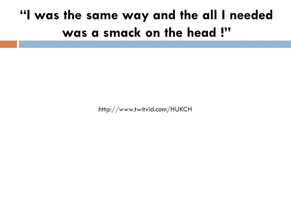 I was the same way and the all I needed was a smack on the head ! http://www.twitvid.com/HUKCH