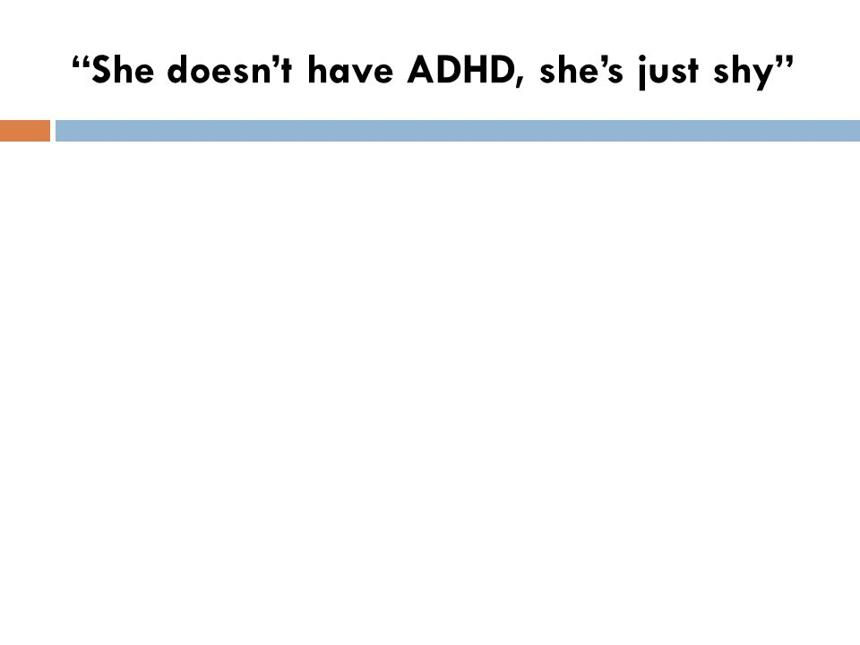 She doesn't have ADHD, she's just shy