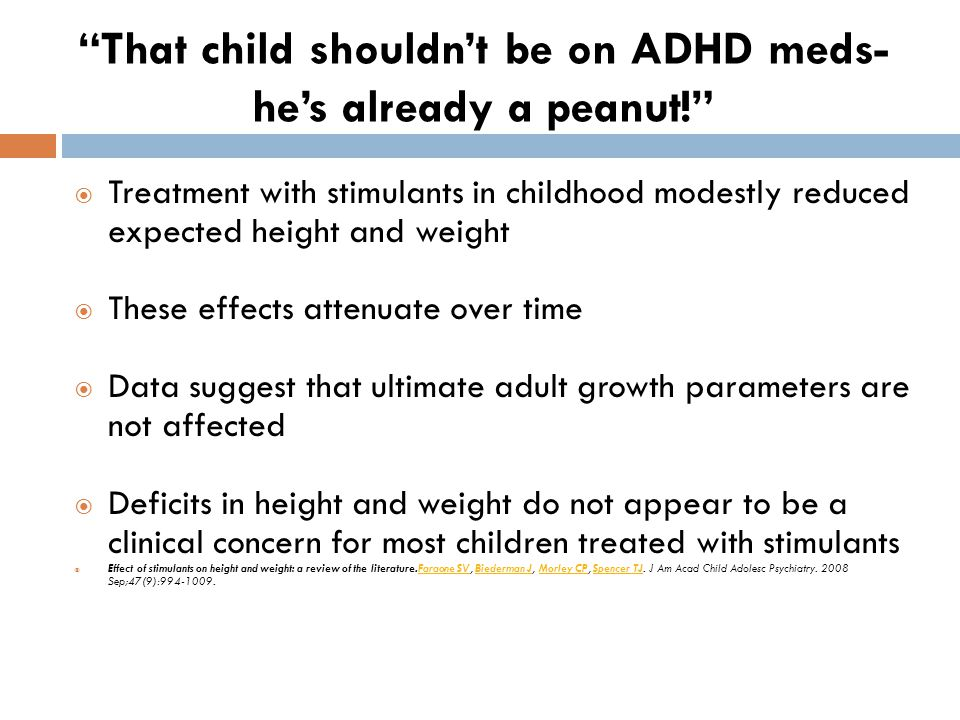  Treatment with stimulants in childhood modestly reduced expected height and weight  These effects attenuate over time  Data suggest that ultimate adult growth parameters are not affected  Deficits in height and weight do not appear to be a clinical concern for most children treated with stimulants  Effect of stimulants on height and weight: a review of the literature.Faraone SV, Biederman J, Morley CP, Spencer TJ.