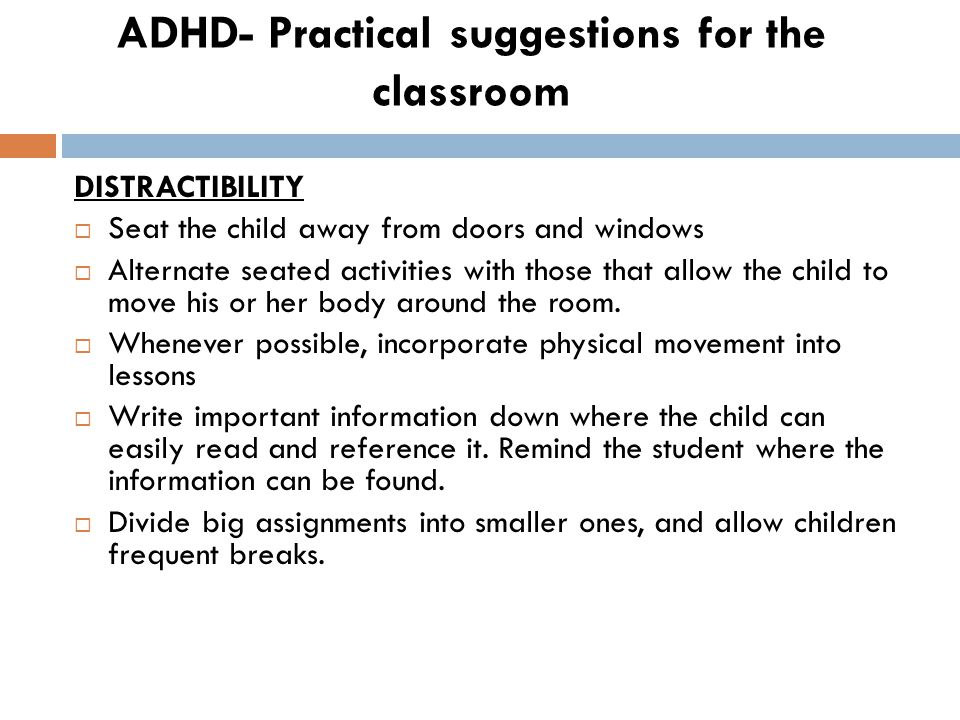 ADHD- Practical suggestions for the classroom DISTRACTIBILITY  Seat the child away from doors and windows  Alternate seated activities with those that allow the child to move his or her body around the room.