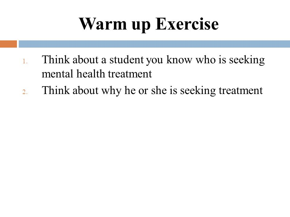 Warm up Exercise 1. Think about a student you know who is seeking mental health treatment 2.