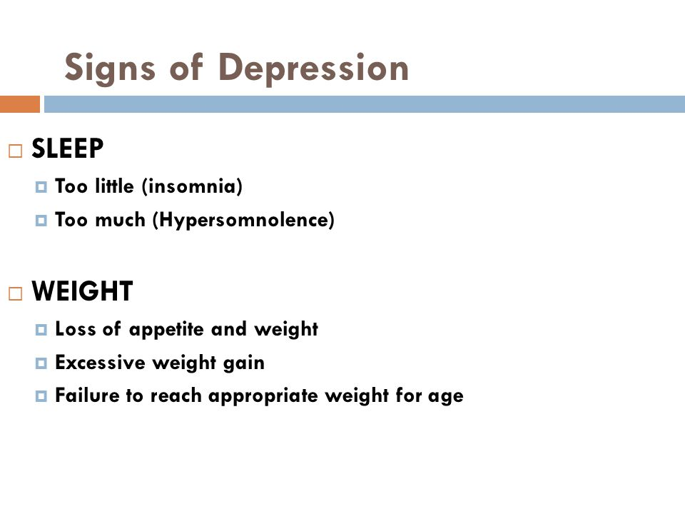 Signs of Depression  SLEEP  Too little (insomnia)  Too much (Hypersomnolence)  WEIGHT  Loss of appetite and weight  Excessive weight gain  Failure to reach appropriate weight for age