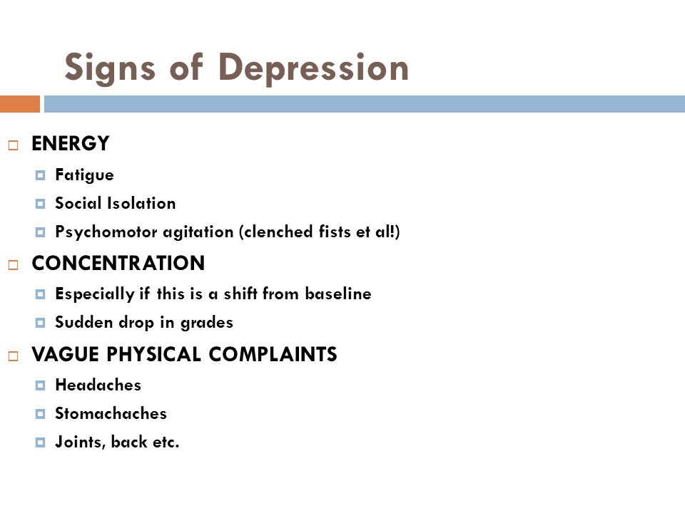 Signs of Depression  ENERGY  Fatigue  Social Isolation  Psychomotor agitation (clenched fists et al!)  CONCENTRATION  Especially if this is a shift from baseline  Sudden drop in grades  VAGUE PHYSICAL COMPLAINTS  Headaches  Stomachaches  Joints, back etc.