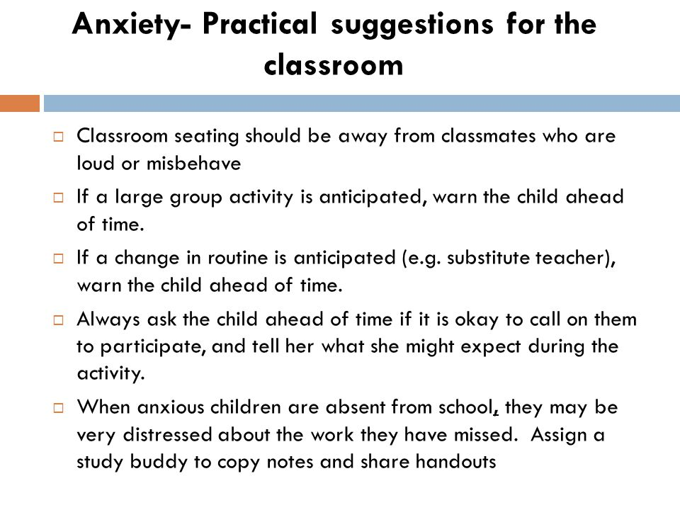 Anxiety- Practical suggestions for the classroom  Classroom seating should be away from classmates who are loud or misbehave  If a large group activity is anticipated, warn the child ahead of time.