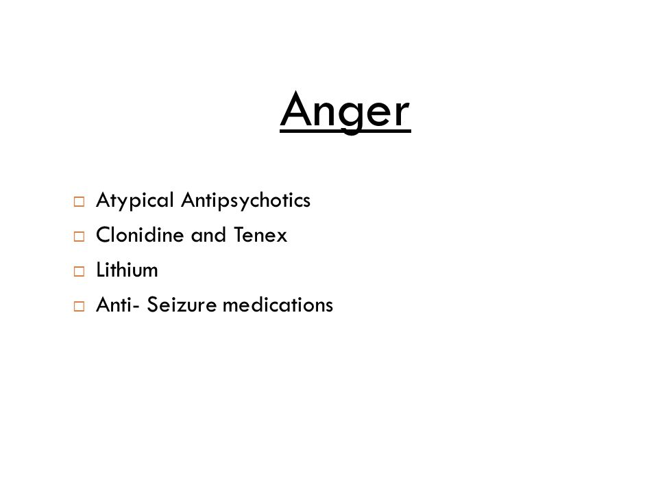  Atypical Antipsychotics  Clonidine and Tenex  Lithium  Anti- Seizure medications