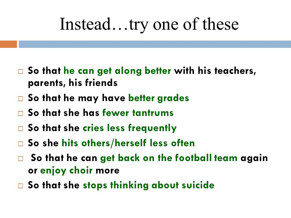 Instead…try one of these  So that he can get along better with his teachers, parents, his friends  So that he may have better grades  So that she has fewer tantrums  So that she cries less frequently  So she hits others/herself less often  So that he can get back on the football team again or enjoy choir more  So that she stops thinking about suicide