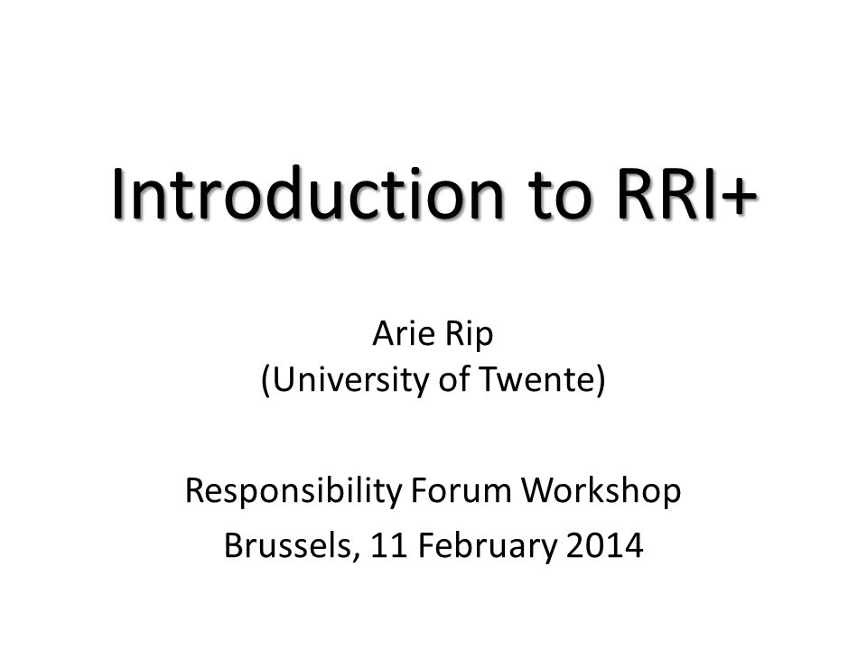 Introduction to RRI+ Arie Rip (University of Twente) Responsibility Forum Workshop Brussels, 11 February 2014