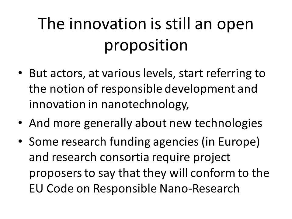 The innovation is still an open proposition But actors, at various levels, start referring to the notion of responsible development and innovation in nanotechnology, And more generally about new technologies Some research funding agencies (in Europe) and research consortia require project proposers to say that they will conform to the EU Code on Responsible Nano-Research