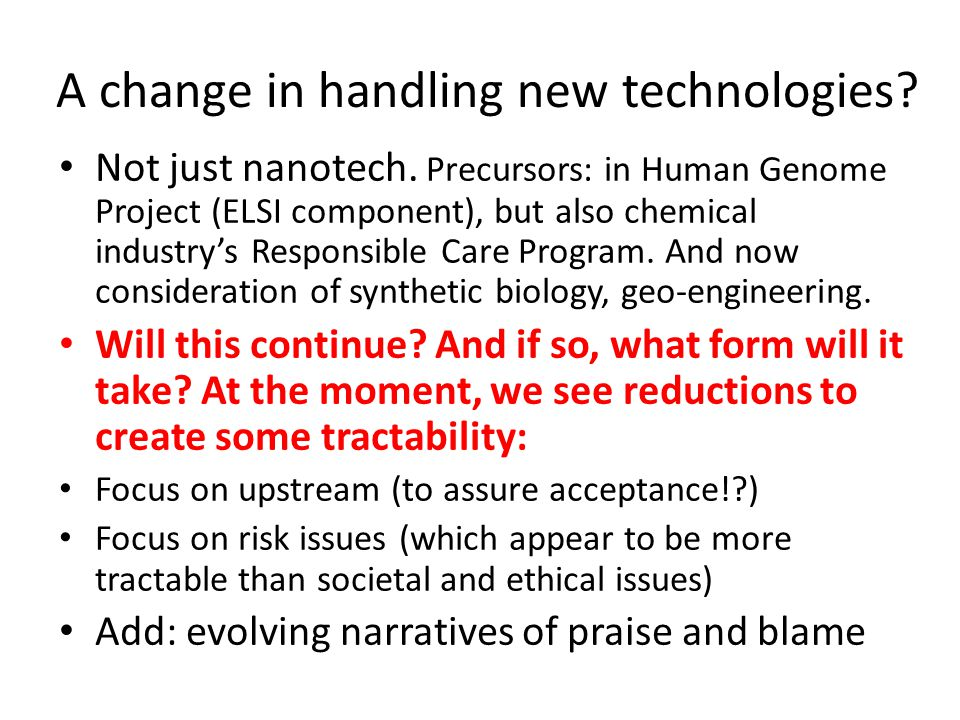 A change in handling new technologies? Not just nanotech. Precursors: in Human Genome Project (ELSI component), but also chemical industry's Responsib