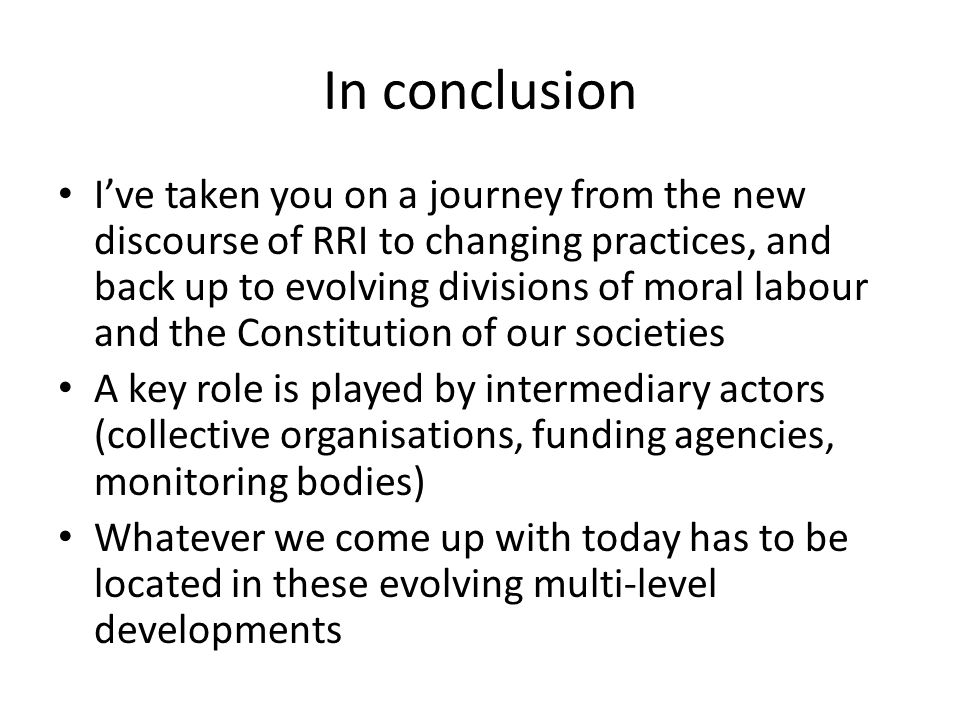 In conclusion I've taken you on a journey from the new discourse of RRI to changing practices, and back up to evolving divisions of moral labour and the Constitution of our societies A key role is played by intermediary actors (collective organisations, funding agencies, monitoring bodies) Whatever we come up with today has to be located in these evolving multi-level developments