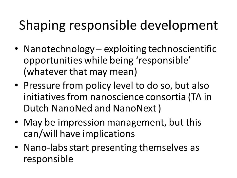 Shaping responsible development Nanotechnology – exploiting technoscientific opportunities while being 'responsible' (whatever that may mean) Pressure from policy level to do so, but also initiatives from nanoscience consortia (TA in Dutch NanoNed and NanoNext ) May be impression management, but this can/will have implications Nano-labs start presenting themselves as responsible