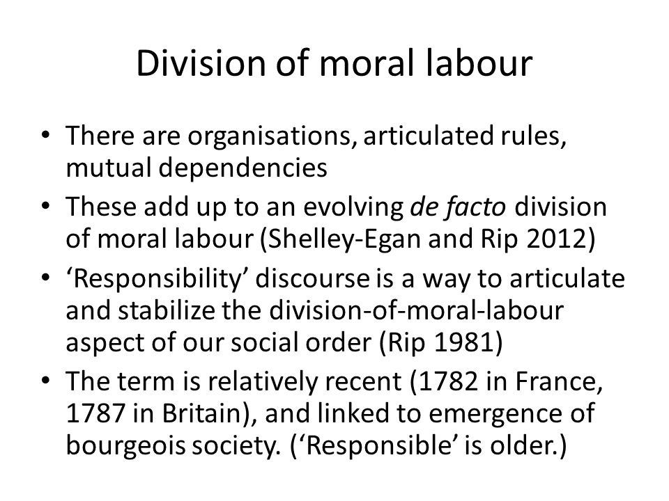 Division of moral labour There are organisations, articulated rules, mutual dependencies These add up to an evolving de facto division of moral labour (Shelley-Egan and Rip 2012) 'Responsibility' discourse is a way to articulate and stabilize the division-of-moral-labour aspect of our social order (Rip 1981) The term is relatively recent (1782 in France, 1787 in Britain), and linked to emergence of bourgeois society.