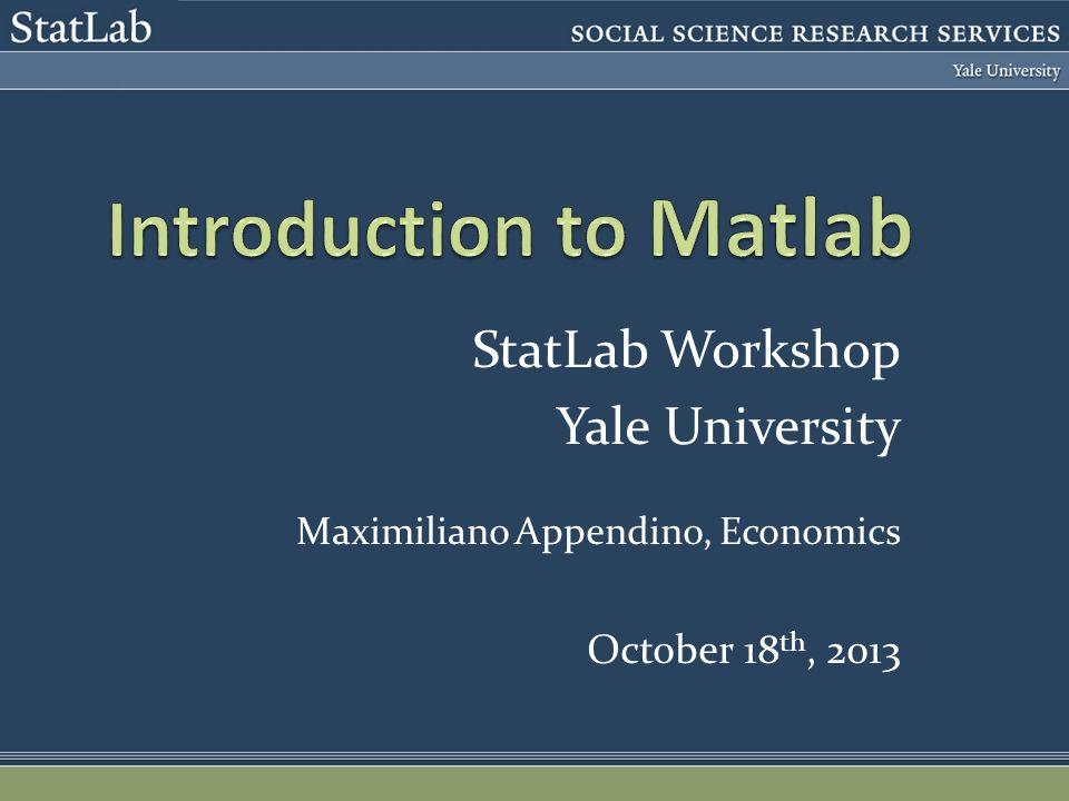 StatLab Workshop Yale University Maximiliano Appendino, Economics October 18 th, 2013