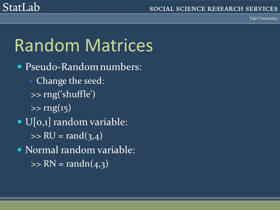 Random Matrices Pseudo-Random numbers: Change the seed: >> rng( shuffle ) >> rng(15) U[0,1] random variable: >> RU = rand(3,4) Normal random variable: >> RN = randn(4,3)