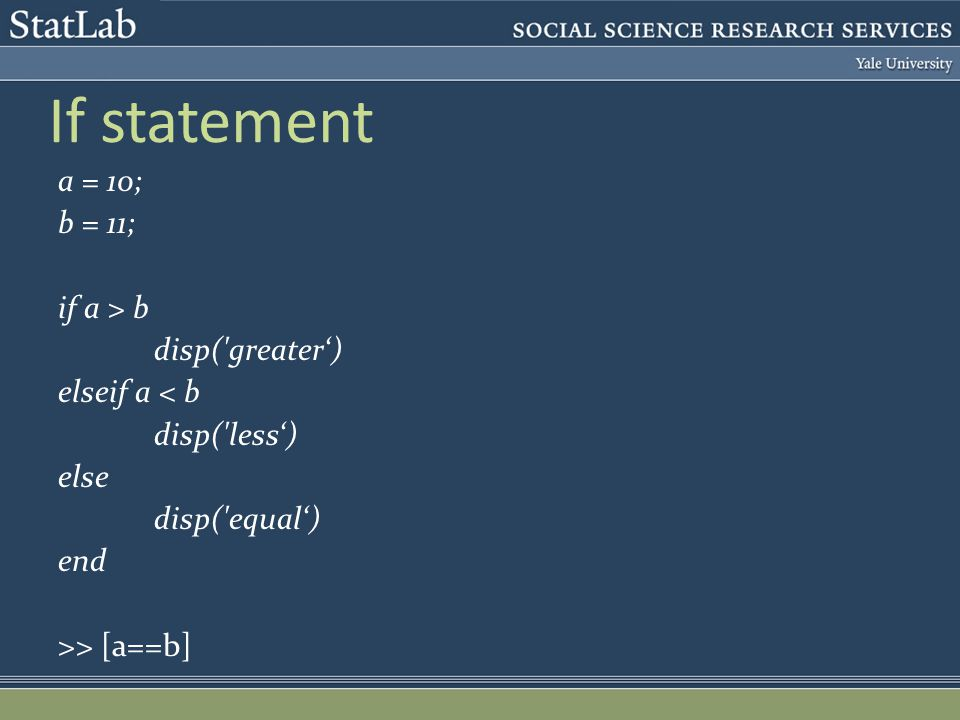 If statement a = 10; b = 11; if a > b disp('greater') elseif a < b disp('less') else disp('equal') end >> [a==b]
