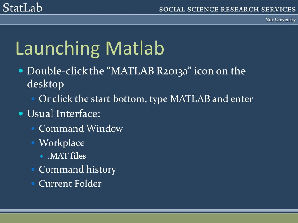 Launching Matlab Double-click the MATLAB R2013a icon on the desktop Or click the start bottom, type MATLAB and enter Usual Interface: Command Window Workplace.MAT files Command history Current Folder