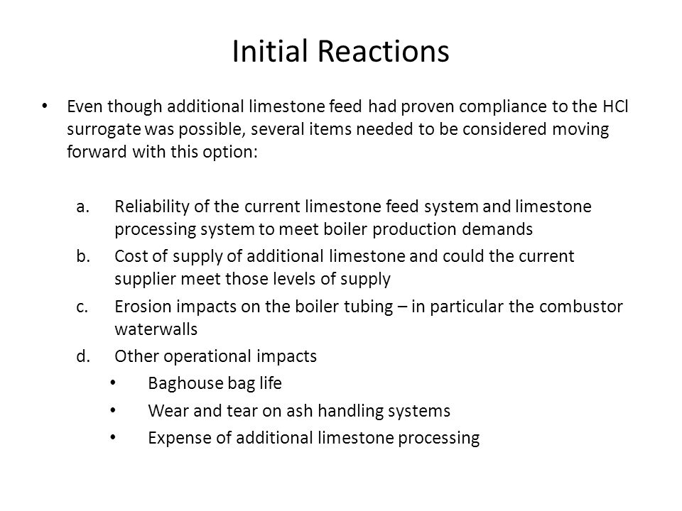 Initial Reactions Even though additional limestone feed had proven compliance to the HCl surrogate was possible, several items needed to be considered