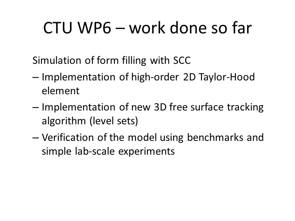 CTU WP6 – future work Numerical model – Resolve issues with pressure oscillations using XFEM – Implementation of problem-specific boundary conditions Formwork/concrete interaction, including effects of various coatings and release agents Formwork air escape – Extension of the model to account reinforcement Explicit modeling too demanding (complexity of the model) Anisotropic model based on homogenization is considered.