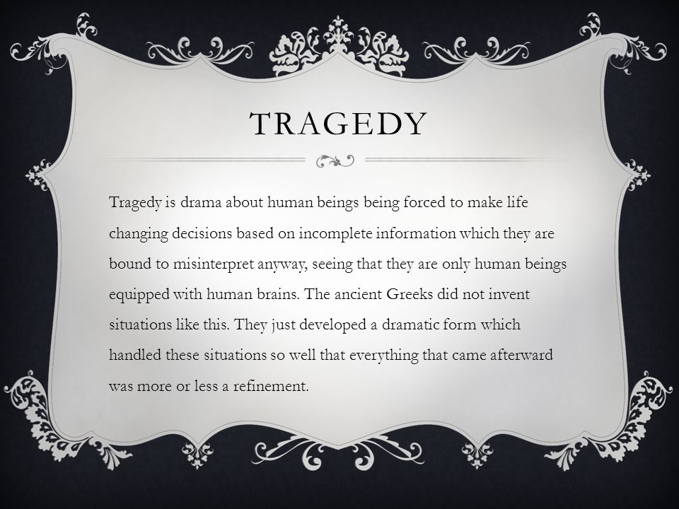 TRAGEDY Tragedy is drama about human beings being forced to make life changing decisions based on incomplete information which they are bound to misinterpret anyway, seeing that they are only human beings equipped with human brains.
