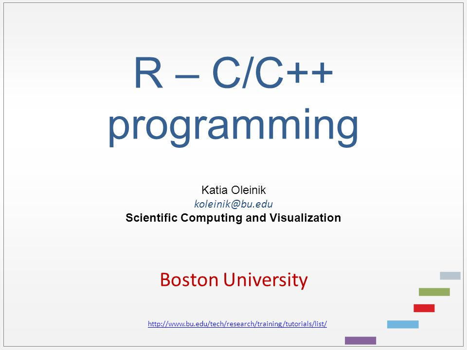 R – C/C++ programming Katia Oleinik koleinik@bu.edu Scientific Computing and Visualization Boston University http://www.bu.edu/tech/research/training/tutorials/list/