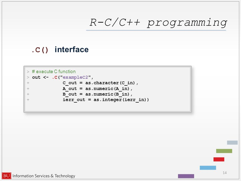 R-C/C++ programming 14.C() interface > # execute C function > out <-.C( exampleC2 , + C_out = as.character(C_in), + A_out = as.numeric(A_in), + B_out = as.numeric(B_in), + ierr_out = as.integer(ierr_in)) > # execute C function > out <-.C( exampleC2 , + C_out = as.character(C_in), + A_out = as.numeric(A_in), + B_out = as.numeric(B_in), + ierr_out = as.integer(ierr_in))