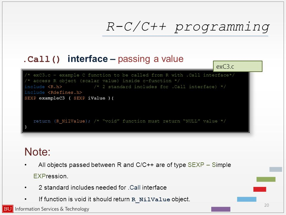 R-C/C++ programming 20.Call() interface – passing a value /* exC3.c – example C function to be called from R with.Call interface*/ /* access R object (scalar value) inside c-function */ include /* 2 standard includes for.Call interface) */ include SEXP exampleC3 ( SEXP iValue ){ return (R_NilValue); /* void function must return NULL value */ } /* exC3.c – example C function to be called from R with.Call interface*/ /* access R object (scalar value) inside c-function */ include /* 2 standard includes for.Call interface) */ include SEXP exampleC3 ( SEXP iValue ){ return (R_NilValue); /* void function must return NULL value */ } exC3.c Note: All objects passed between R and C/C++ are of type SEXP – Simple EXPression.