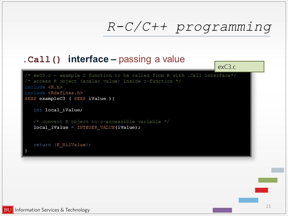 R-C/C++ programming 21.Call() interface – passing a value /* exC3.c – example C function to be called from R with.Call interface*/ /* access R object (scalar value) inside c-function */ include SEXP exampleC3 ( SEXP iValue ){ int local_iValue; /* convert R object to c-accessible variable */ local_iValue = INTEGER_VALUE(iValue); return (R_NilValue); } /* exC3.c – example C function to be called from R with.Call interface*/ /* access R object (scalar value) inside c-function */ include SEXP exampleC3 ( SEXP iValue ){ int local_iValue; /* convert R object to c-accessible variable */ local_iValue = INTEGER_VALUE(iValue); return (R_NilValue); } exC3.c