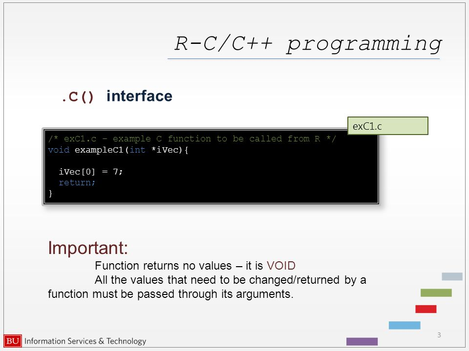 R-C/C++ programming 3.C() interface /* exC1.c – example C function to be called from R */ void exampleC1(int *iVec){ iVec[0] = 7; return; } /* exC1.c – example C function to be called from R */ void exampleC1(int *iVec){ iVec[0] = 7; return; } exC1.c Important: Function returns no values – it is VOID All the values that need to be changed/returned by a function must be passed through its arguments.