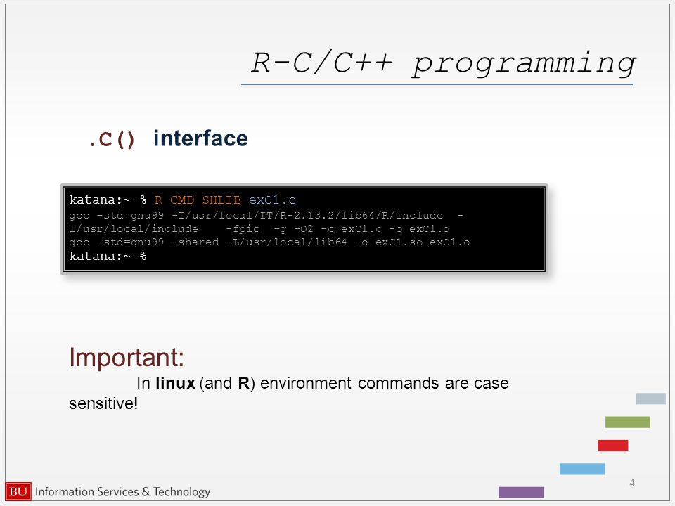 R-C/C++ programming 4.C() interface katana:~ % R CMD SHLIB exC1.c gcc -std=gnu99 -I/usr/local/IT/R-2.13.2/lib64/R/include - I/usr/local/include -fpic -g -O2 -c exC1.c -o exC1.o gcc -std=gnu99 -shared -L/usr/local/lib64 -o exC1.so exC1.o katana:~ % katana:~ % R CMD SHLIB exC1.c gcc -std=gnu99 -I/usr/local/IT/R-2.13.2/lib64/R/include - I/usr/local/include -fpic -g -O2 -c exC1.c -o exC1.o gcc -std=gnu99 -shared -L/usr/local/lib64 -o exC1.so exC1.o katana:~ % Important: In linux (and R) environment commands are case sensitive!