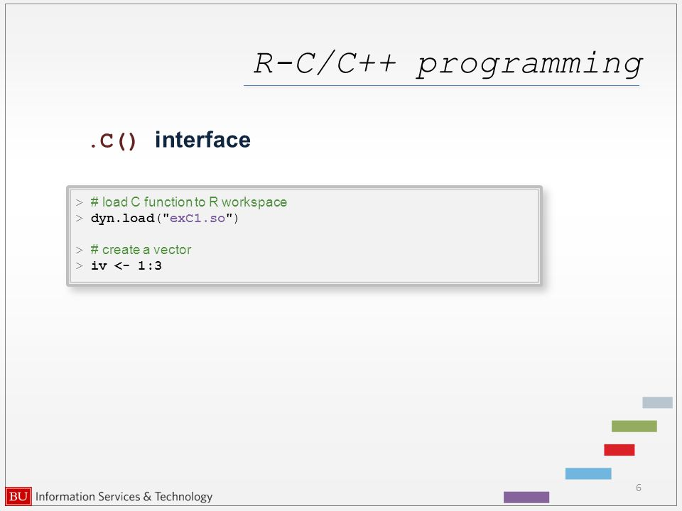 R-C/C++ programming 6.C() interface > # load C function to R workspace > dyn.load( exC1.so ) > # create a vector > iv <- 1:3 > # load C function to R workspace > dyn.load( exC1.so ) > # create a vector > iv <- 1:3