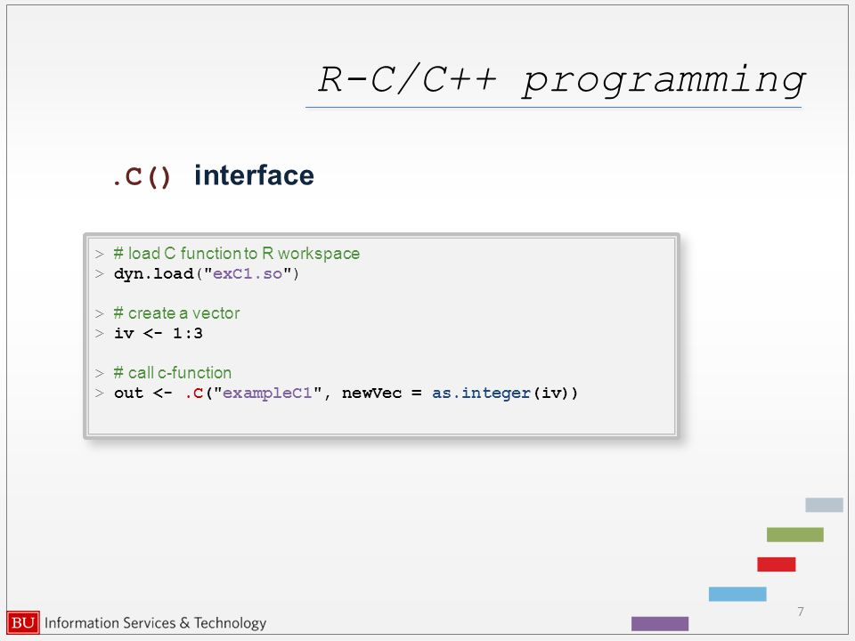 R-C/C++ programming 7.C() interface > # load C function to R workspace > dyn.load( exC1.so ) > # create a vector > iv <- 1:3 > # call c-function > out <-.C( exampleC1 , newVec = as.integer(iv)) > # load C function to R workspace > dyn.load( exC1.so ) > # create a vector > iv <- 1:3 > # call c-function > out <-.C( exampleC1 , newVec = as.integer(iv))
