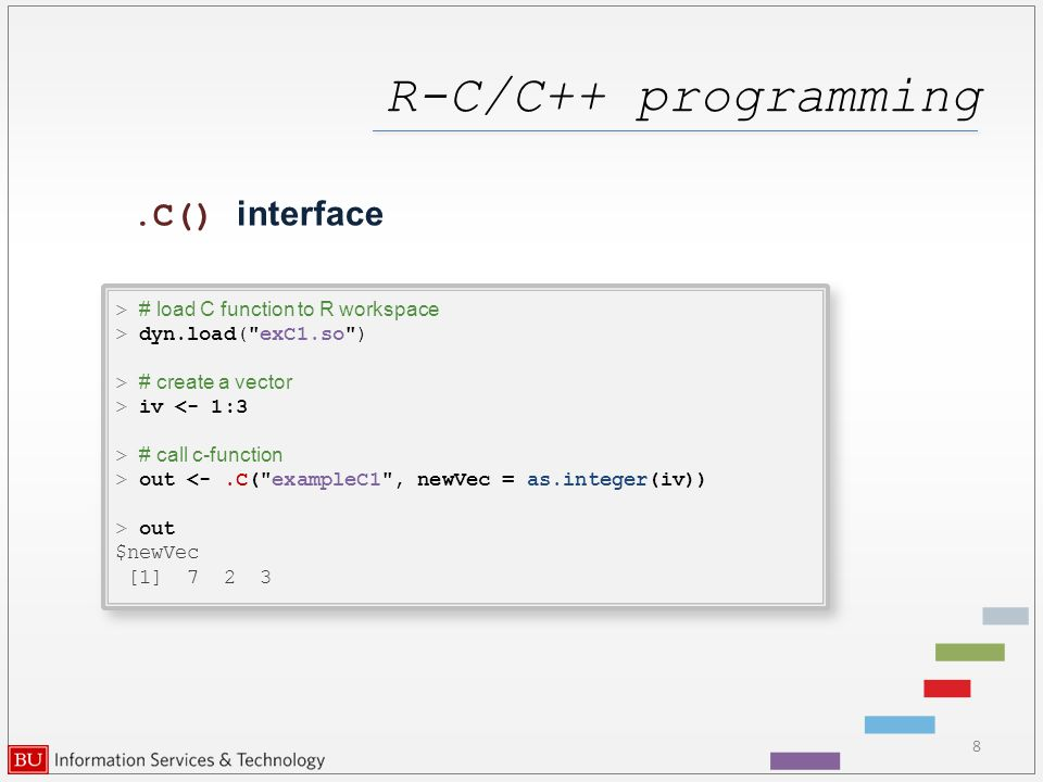 R-C/C++ programming 8.C() interface > # load C function to R workspace > dyn.load( exC1.so ) > # create a vector > iv <- 1:3 > # call c-function > out <-.C( exampleC1 , newVec = as.integer(iv)) > out $newVec [1] 7 2 3 > # load C function to R workspace > dyn.load( exC1.so ) > # create a vector > iv <- 1:3 > # call c-function > out <-.C( exampleC1 , newVec = as.integer(iv)) > out $newVec [1] 7 2 3