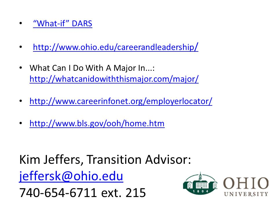What-if DARS http://www.ohio.edu/careerandleadership / http://www.ohio.edu/careerandleadership / What Can I Do With A Major In...: http://whatcanidowiththismajor.com/major/ http://whatcanidowiththismajor.com/major/ http://www.careerinfonet.org/employerlocator/ http://www.bls.gov/ooh/home.htm Kim Jeffers, Transition Advisor: jeffersk@ohio.edu jeffersk@ohio.edu 740-654-6711 ext.